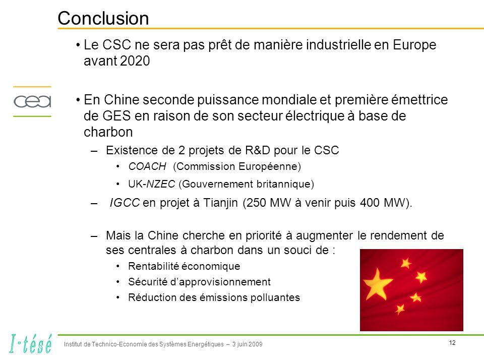 12 Institut de Technico-Economie des Systèmes Energétiques – 3 juin 2009 Conclusion Le CSC ne sera pas prêt de manière industrielle en Europe avant 2020 En Chine seconde puissance mondiale et première émettrice de GES en raison de son secteur électrique à base de charbon –Existence de 2 projets de R&D pour le CSC COACH (Commission Européenne) UK-NZEC (Gouvernement britannique) – IGCC en projet à Tianjin (250 MW à venir puis 400 MW).