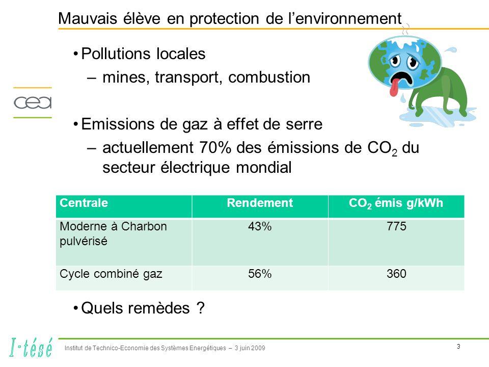 4 Institut de Technico-Economie des Systèmes Energétiques – 3 juin 2009 Les Clean Coal Technologies, pour la production électrique Traitement des fumées (SO 2, NO x, poussières, métaux lourds) –au point dans les pays de lOCDE techniques de contrôles multi-polluants –en bonne voie en Chine Amélioration des rendements –nouvelles centrales (après 40 ans) réduction de 40% quand le rendement passe de 30% à 50% (50 % = rendement visé dans 5 à 6 ans).