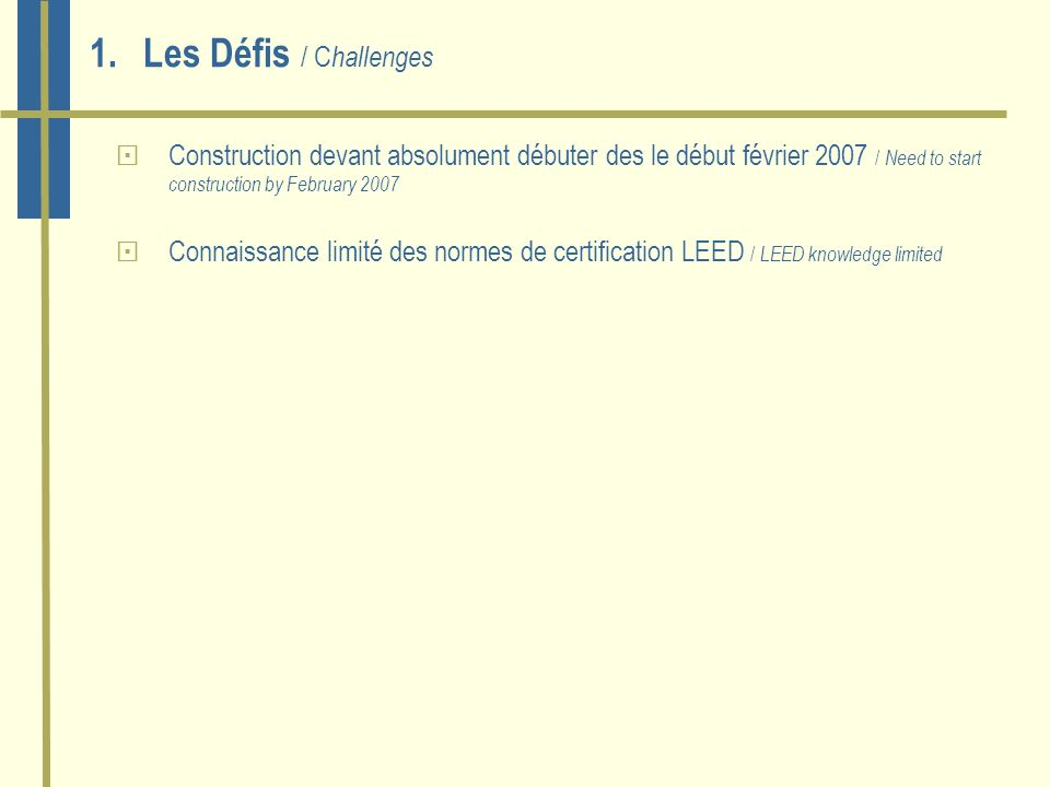 1.Les Défis / C hallenges Construction devant absolument débuter des le début février 2007 / Need to start construction by February 2007 Connaissance limité des normes de certification LEED / LEED knowledge limited