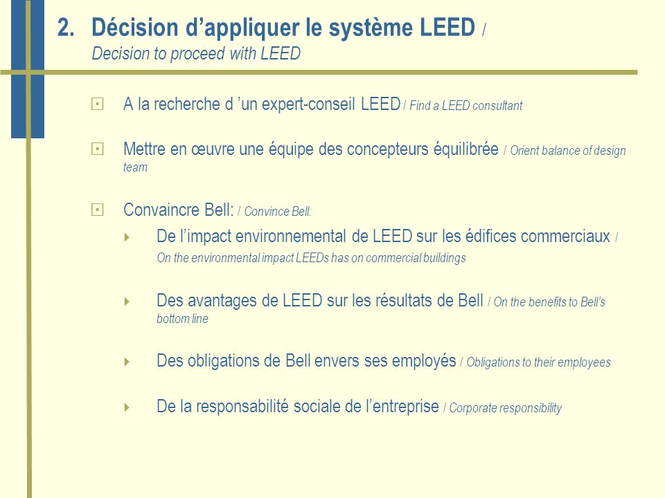 2.Décision dappliquer le système LEED / Decision to proceed with LEED A la recherche d un expert-conseil LEED / Find a LEED consultant Mettre en œuvre une équipe des concepteurs équilibrée / Orient balance of design team Convaincre Bell: / Convince Bell: De limpact environnemental de LEED sur les édifices commerciaux / On the environmental impact LEEDs has on commercial buildings Des avantages de LEED sur les résultats de Bell / On the benefits to Bells bottom line Des obligations de Bell envers ses employés / Obligations to their employees De la responsabilité sociale de lentreprise / Corporate responsibility
