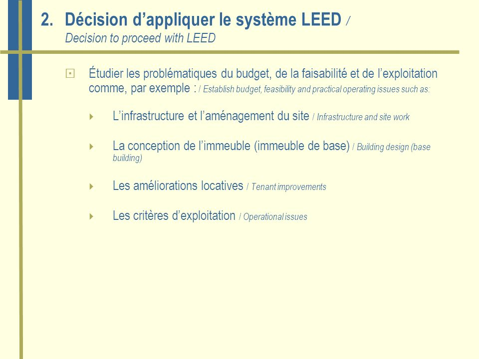 2.Décision dappliquer le système LEED / Decision to proceed with LEED Étudier les problématiques du budget, de la faisabilité et de lexploitation comme, par exemple : / Establish budget, feasibility and practical operating issues such as: Linfrastructure et laménagement du site / Infrastructure and site work La conception de limmeuble (immeuble de base) / Building design (base building) Les améliorations locatives / Tenant improvements Les critères dexploitation / Operational issues