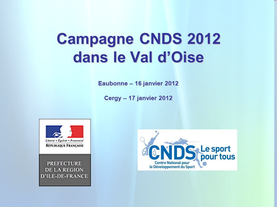 1 Campagne CNDS 2012 dans le Val dOise Eaubonne – 16 janvier 2012 Cergy – 17 janvier 2012