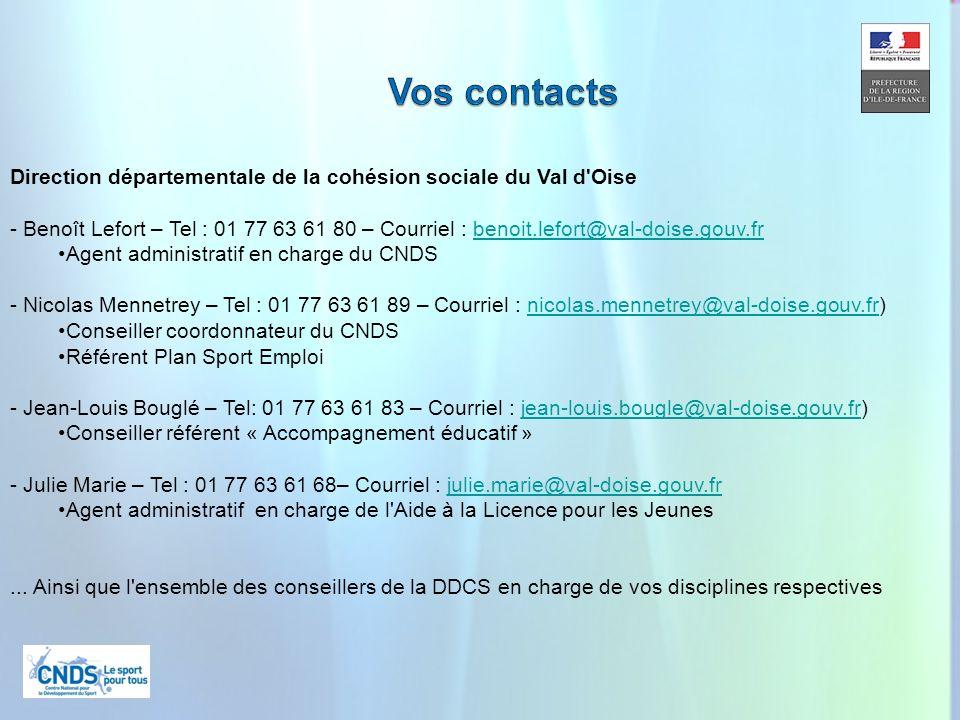 26 Direction départementale de la cohésion sociale du Val d Oise - Benoît Lefort – Tel : 01 77 63 61 80 – Courriel : benoit.lefort@val-doise.gouv.frbenoit.lefort@val-doise.gouv.fr Agent administratif en charge du CNDS - Nicolas Mennetrey – Tel : 01 77 63 61 89 – Courriel : nicolas.mennetrey@val-doise.gouv.fr)nicolas.mennetrey@val-doise.gouv.fr Conseiller coordonnateur du CNDS Référent Plan Sport Emploi - Jean-Louis Bouglé – Tel: 01 77 63 61 83 – Courriel : jean-louis.bougle@val-doise.gouv.fr)jean-louis.bougle@val-doise.gouv.fr Conseiller référent « Accompagnement éducatif » - Julie Marie – Tel : 01 77 63 61 68– Courriel : julie.marie@val-doise.gouv.frjulie.marie@val-doise.gouv.fr Agent administratif en charge de l Aide à la Licence pour les Jeunes...