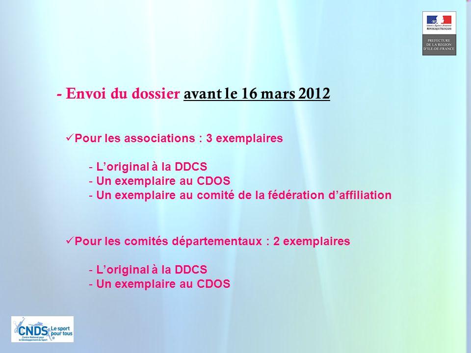 9 - Envoi du dossier avant le 16 mars 2012 Pour les associations : 3 exemplaires - Loriginal à la DDCS - Un exemplaire au CDOS - Un exemplaire au comité de la fédération daffiliation Pour les comités départementaux : 2 exemplaires - Loriginal à la DDCS - Un exemplaire au CDOS