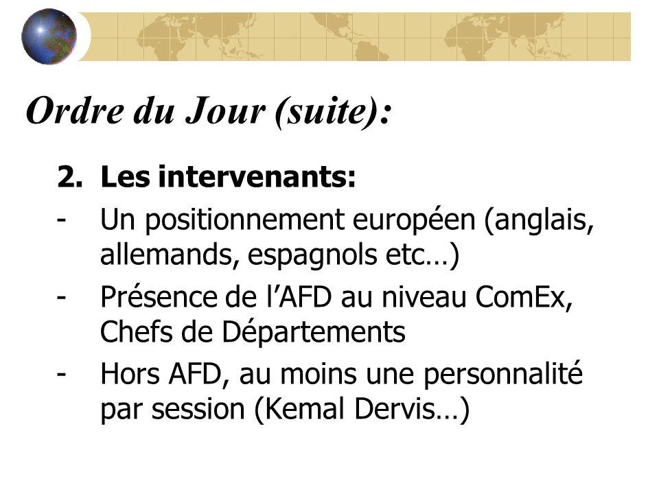 Ordre du Jour (suite): 2.Les intervenants: -Un positionnement européen (anglais, allemands, espagnols etc…) -Présence de lAFD au niveau ComEx, Chefs de Départements -Hors AFD, au moins une personnalité par session (Kemal Dervis…)
