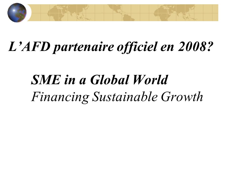 LAFD partenaire officiel en 2008? SME in a Global World Financing Sustainable Growth