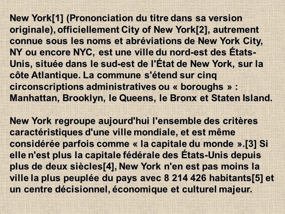 New York[1] (Prononciation du titre dans sa version originale), officiellement City of New York[2], autrement connue sous les noms et abréviations de New York City, NY ou encore NYC, est une ville du nord-est des États- Unis, située dans le sud-est de l État de New York, sur la côte Atlantique.