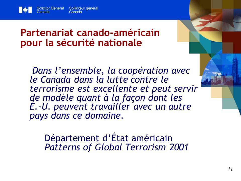 11 Partenariat canado-américain pour la sécurité nationale Dans lensemble, la coopération avec le Canada dans la lutte contre le terrorisme est excellente et peut servir de modèle quant à la façon dont les É.-U.