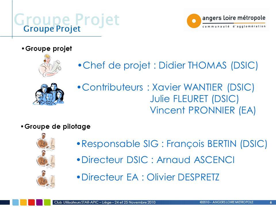 Groupe Projet 6 Club Utilisateurs STAR-APIC – Liège – 24 et 25 Novembre 2010 Groupe Projet ©2010 – ANGERS LOIRE METROPOLE Groupe projet Groupe de pilotage Contributeurs : Xavier WANTIER (DSIC) Julie FLEURET (DSIC) Vincent PRONNIER (EA) Chef de projet : Didier THOMAS (DSIC) Responsable SIG : François BERTIN (DSIC) Directeur DSIC : Arnaud ASCENCI Directeur EA : Olivier DESPRETZ