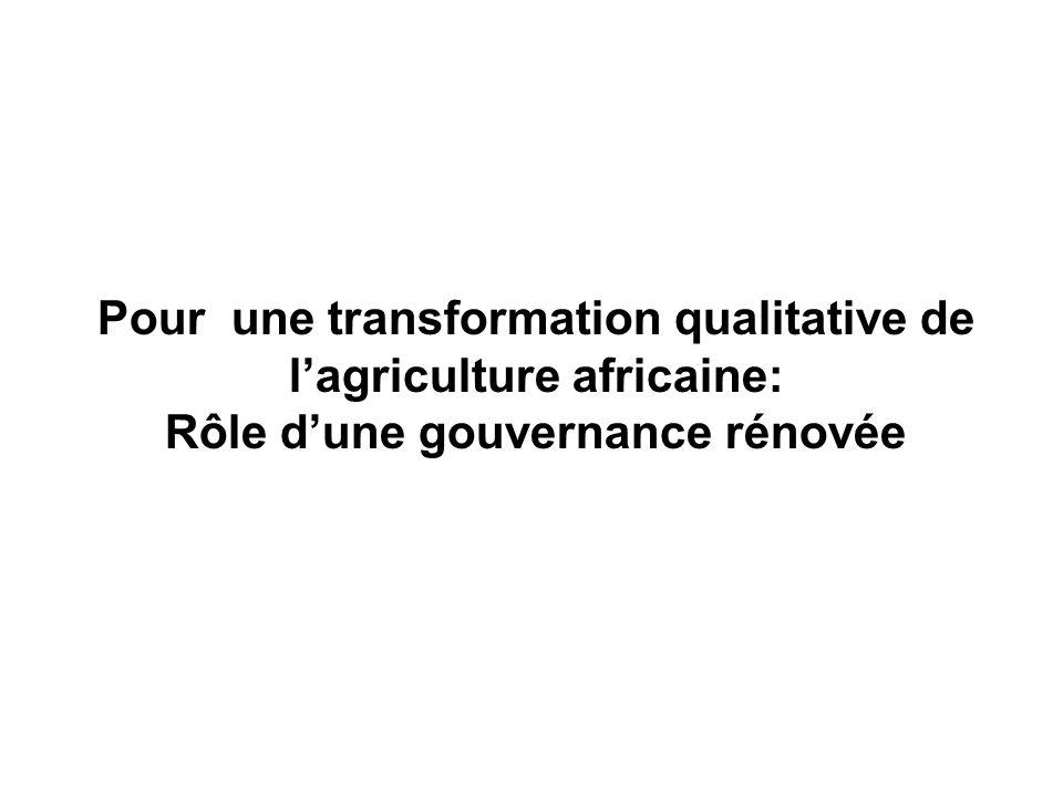 Rôle dune gouvernance rénovée de lAgriculture Africaine Une transformation qualitative de lagriculture africaine nécessite: –une reforme de la gouvernance de lagriculture Africaine qui passera dune économie rurale administrée à une économie décentralisée, « co-gérée » et « co-évaluée » par tous les acteurs –La mise en place dun mode de gouvernance plus démocratique impliquant ladhésion et lengagement effectif de tous les acteurs dans des processus transparents détablissement des priorités et de prise de décision