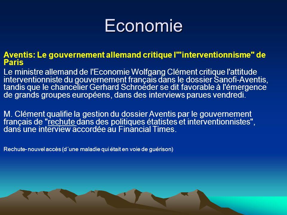 Economie Aventis: Le gouvernement allemand critique l interventionnisme de Paris Le ministre allemand de l Economie Wolfgang Clément critique l attitude interventionniste du gouvernement français dans le dossier Sanofi-Aventis, tandis que le chancelier Gerhard Schroeder se dit favorable à l émergence de grands groupes européens, dans des interviews parues vendredi.