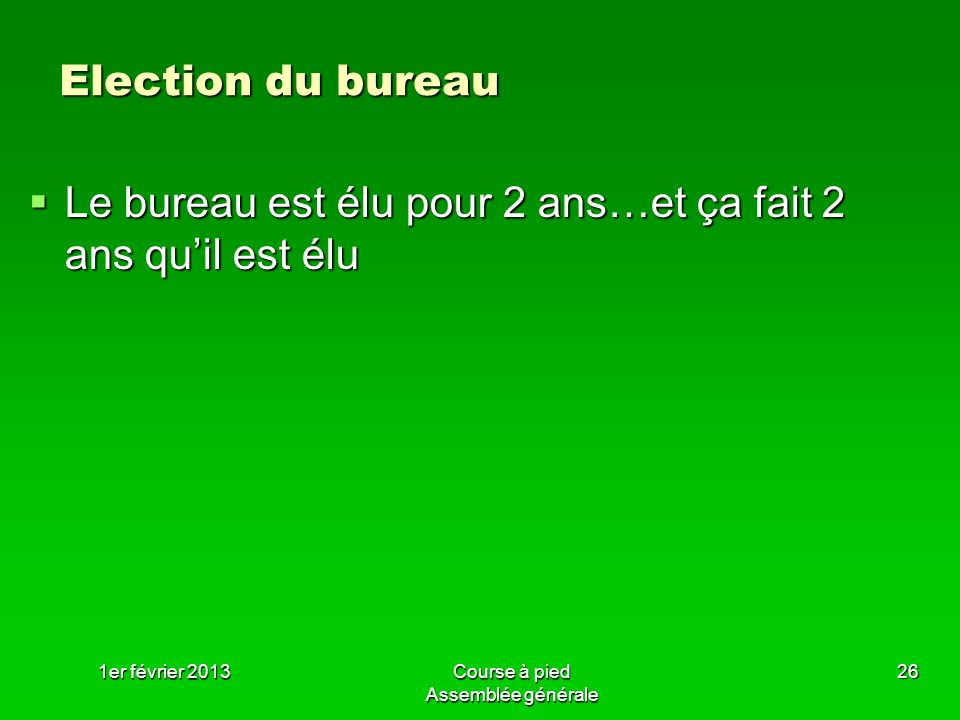1er février 2013Course à pied Assemblée générale 26 Election du bureau Le bureau est élu pour 2 ans…et ça fait 2 ans quil est élu Le bureau est élu po