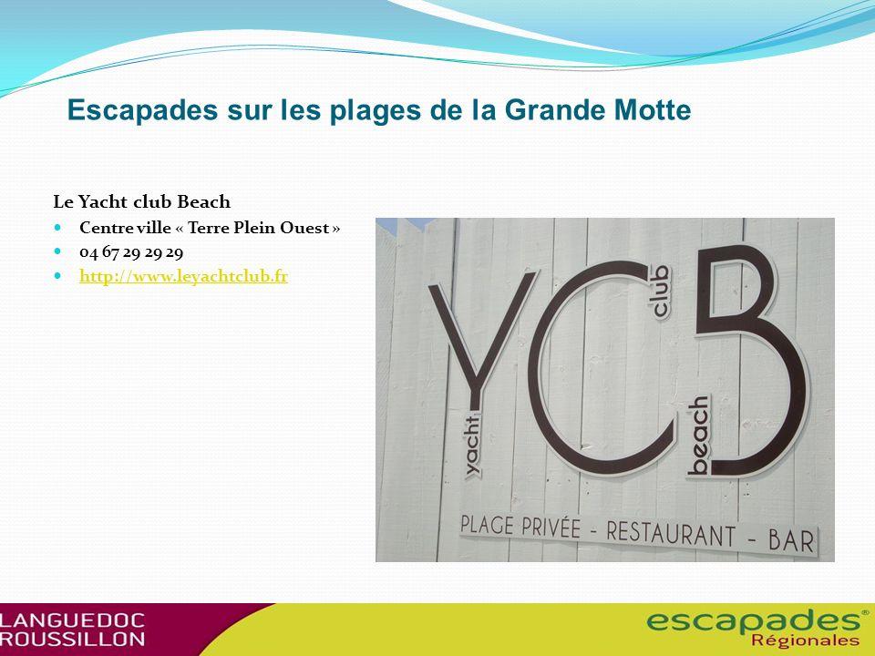 Escapades sur les plages de la Grande Motte Le Yacht club Beach Centre ville « Terre Plein Ouest » 04 67 29 29 29 http://www.leyachtclub.fr