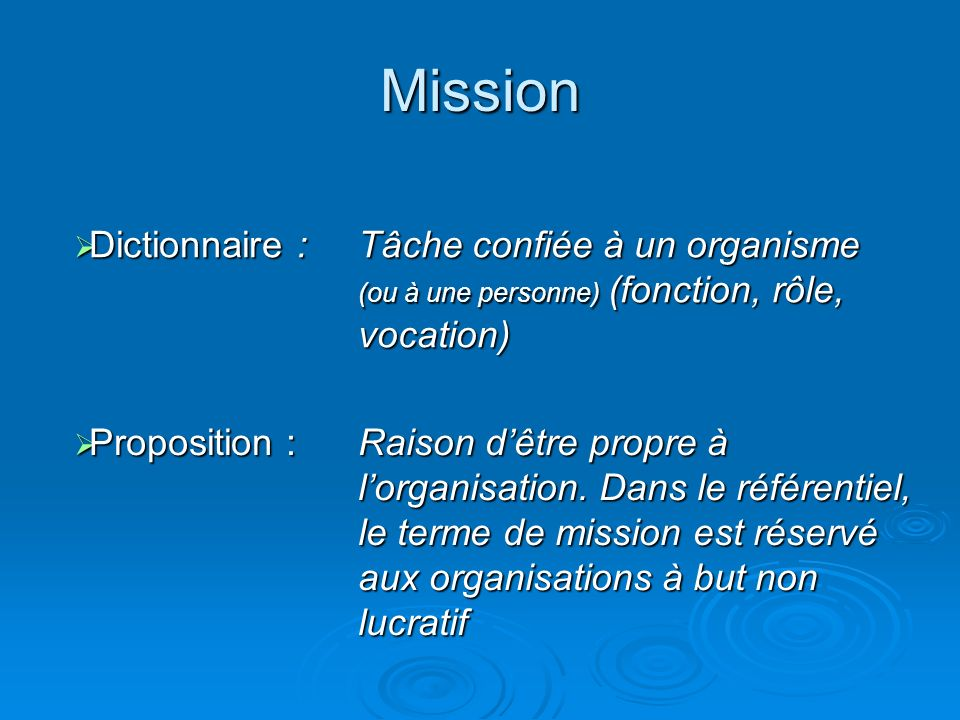 Mission Dictionnaire : Dictionnaire : Tâche confiée à un organisme (ou à une personne) (fonction, rôle, vocation) Proposition : Proposition : Raison dêtre propre à lorganisation.