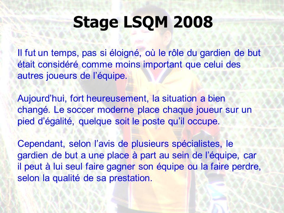 Stage LSQM 2008 Il fut un temps, pas si éloigné, où le rôle du gardien de but était considéré comme moins important que celui des autres joueurs de léquipe.