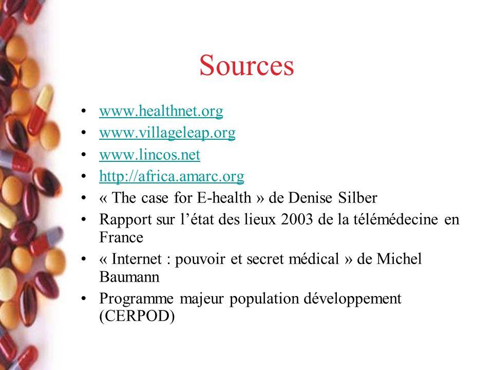Sources www.healthnet.org www.villageleap.org www.lincos.net http://africa.amarc.org « The case for E-health » de Denise Silber Rapport sur létat des lieux 2003 de la télémédecine en France « Internet : pouvoir et secret médical » de Michel Baumann Programme majeur population développement (CERPOD)