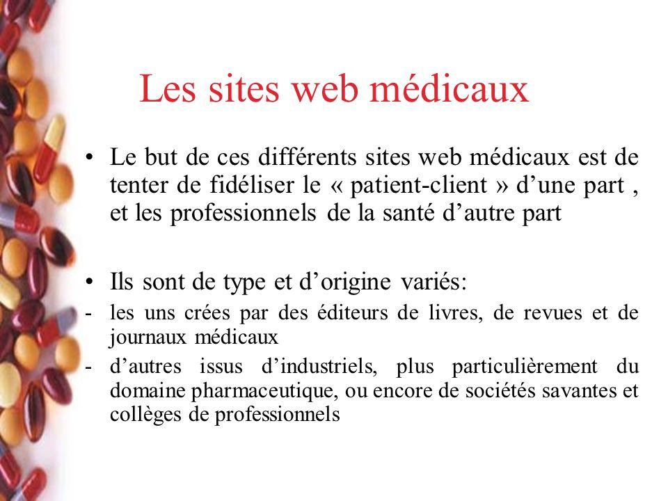 Les sites web médicaux Le but de ces différents sites web médicaux est de tenter de fidéliser le « patient-client » dune part, et les professionnels de la santé dautre part Ils sont de type et dorigine variés: -les uns crées par des éditeurs de livres, de revues et de journaux médicaux -dautres issus dindustriels, plus particulièrement du domaine pharmaceutique, ou encore de sociétés savantes et collèges de professionnels