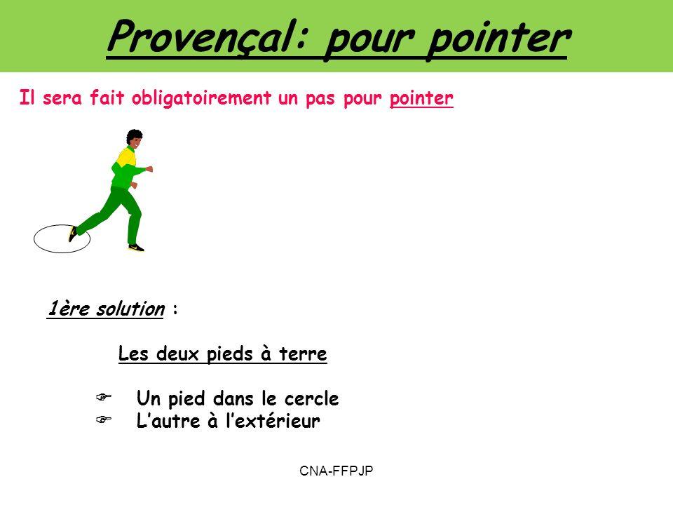 Provençal: pour pointer 1ère solution : Les deux pieds à terre Un pied dans le cercle Lautre à lextérieur Il sera fait obligatoirement un pas pour pointer CNA-FFPJP