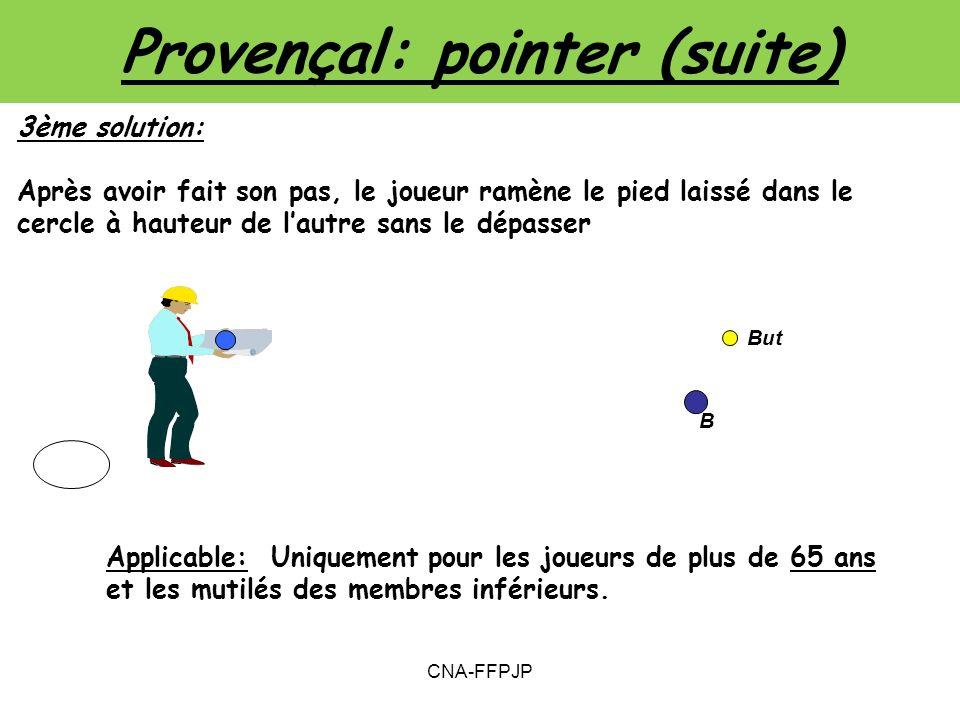 Provençal: pointer (suite) 3ème solution: Après avoir fait son pas, le joueur ramène le pied laissé dans le cercle à hauteur de lautre sans le dépasser Applicable: Uniquement pour les joueurs de plus de 65 ans et les mutilés des membres inférieurs.