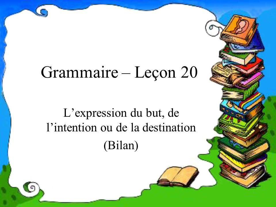 Grammaire – Leçon 20 Lexpression du but, de lintention ou de la destination (Bilan)