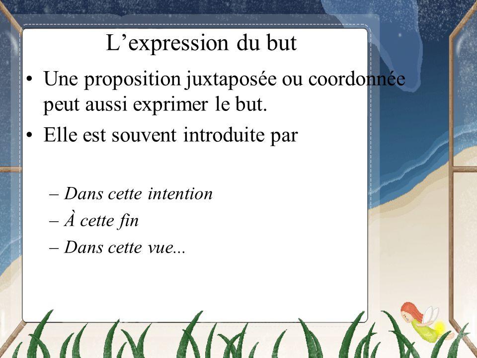 Lexpression du but Une proposition juxtaposée ou coordonnée peut aussi exprimer le but. Elle est souvent introduite par –Dans cette intention –À cette