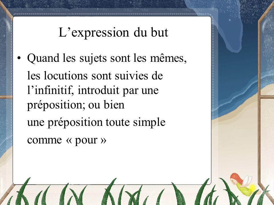 Lexpression du but Quand les sujets sont les mêmes, les locutions sont suivies de linfinitif, introduit par une préposition; ou bien une préposition t