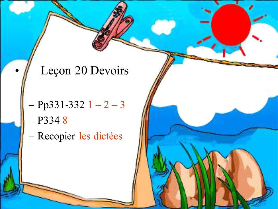 Leçon 20 Devoirs –Pp331-332 1 – 2 – 3 –P334 8 –Recopier les dictées