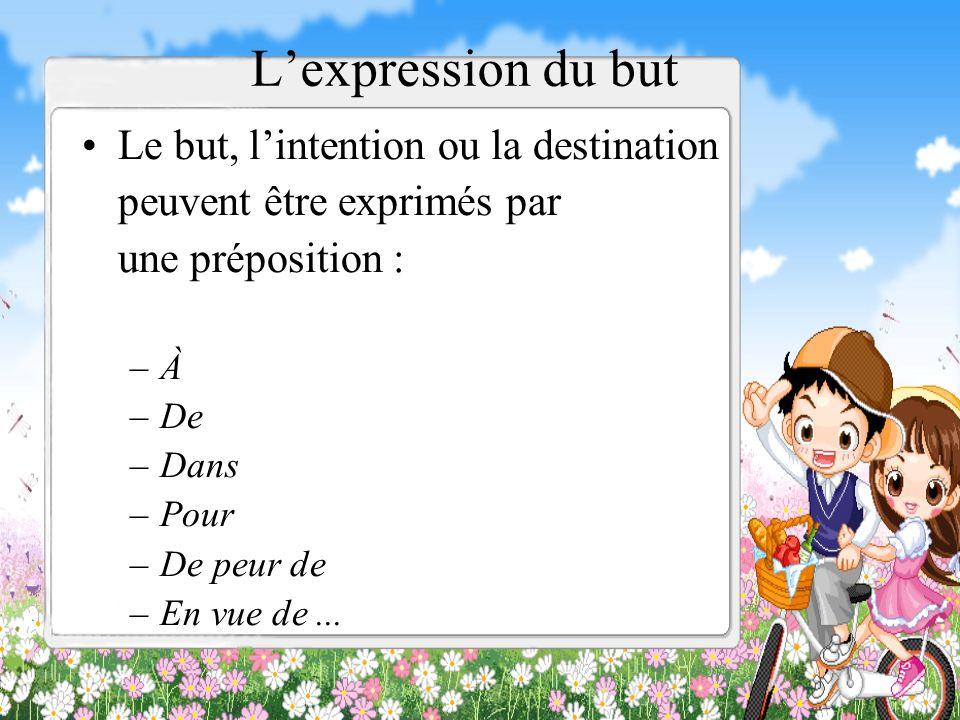 Lexpression du but Le but, lintention ou la destination peuvent être exprimés par une préposition : –À –De –Dans –Pour –De peur de –En vue de...