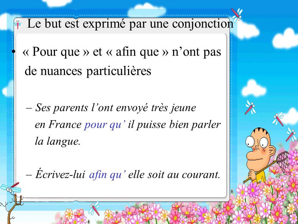 Le but est exprimé par une conjonction « Pour que » et « afin que » nont pas de nuances particulières –Ses parents lont envoyé très jeune en France po