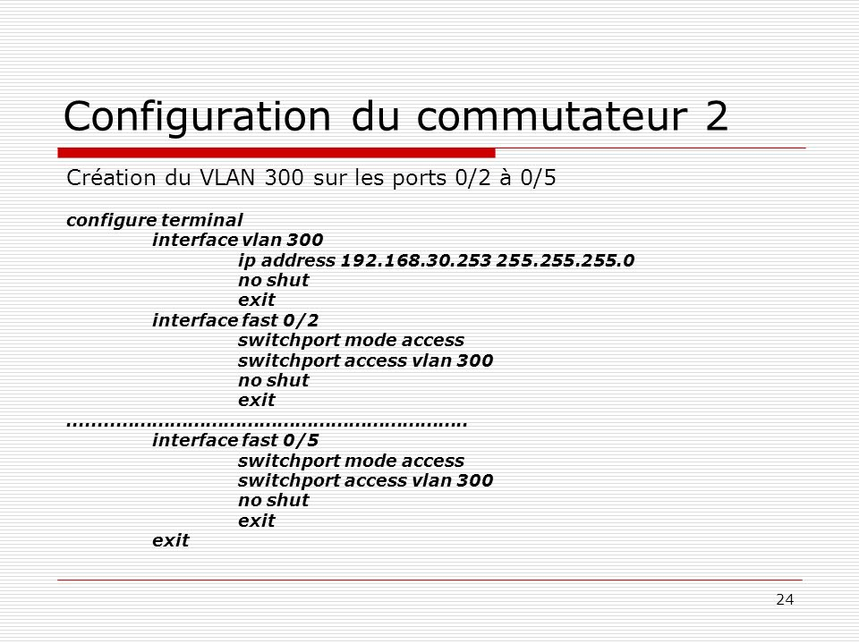 24 Configuration du commutateur 2 Création du VLAN 300 sur les ports 0/2 à 0/5 configure terminal interface vlan 300 ip address 192.168.30.253 255.255.255.0 no shut exit interface fast 0/2 switchport mode access switchport access vlan 300 no shut exit...................................................................
