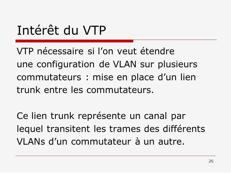 26 Intérêt du VTP VTP nécessaire si lon veut étendre une configuration de VLAN sur plusieurs commutateurs : mise en place dun lien trunk entre les com