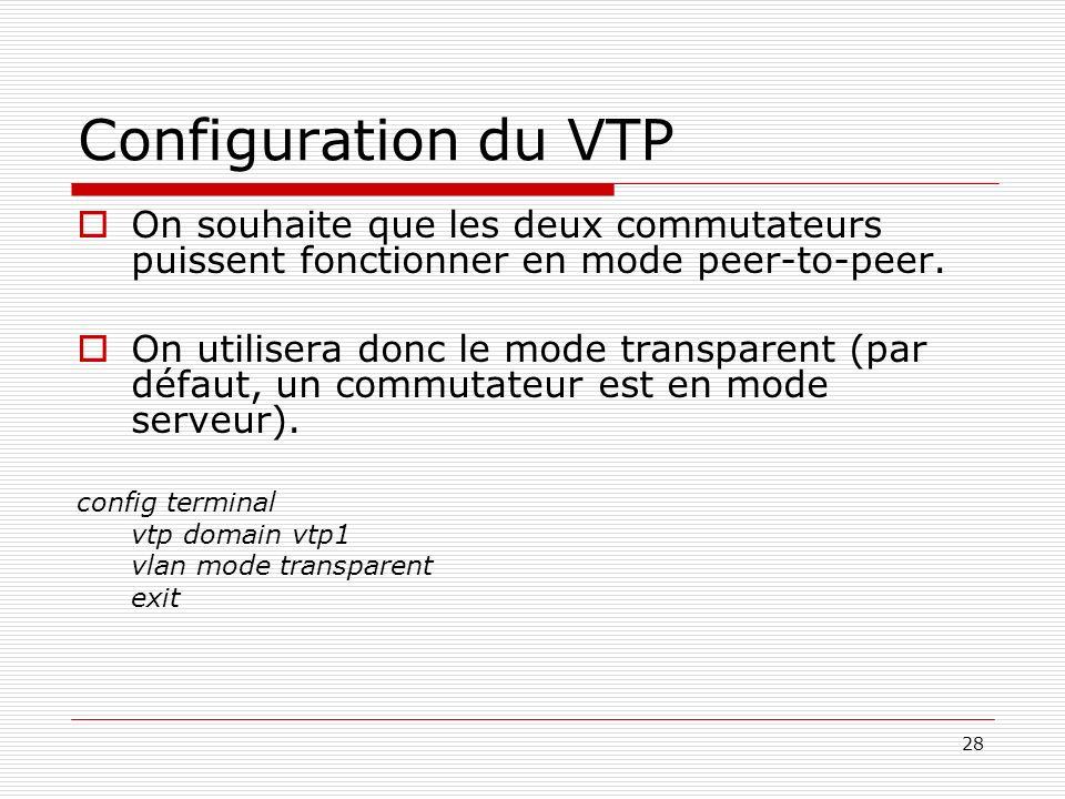 28 Configuration du VTP On souhaite que les deux commutateurs puissent fonctionner en mode peer-to-peer. On utilisera donc le mode transparent (par dé