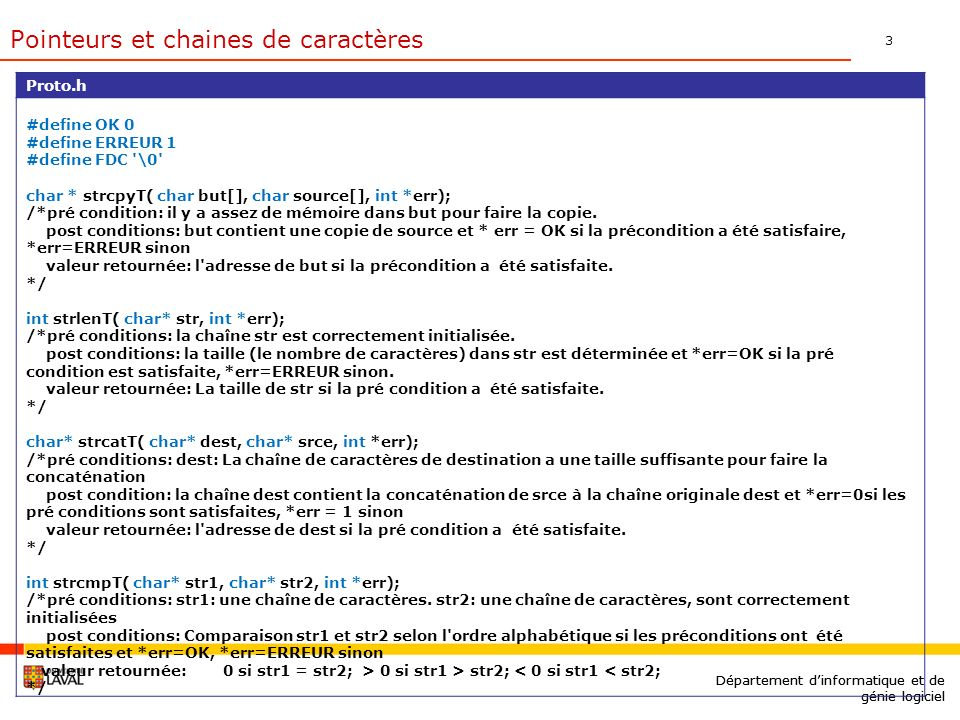 3 Département dinformatique et de génie logiciel Proto.h #define OK 0 #define ERREUR 1 #define FDC \0 char * strcpyT( char but[], char source[], int *err); /*pré condition: il y a assez de mémoire dans but pour faire la copie.