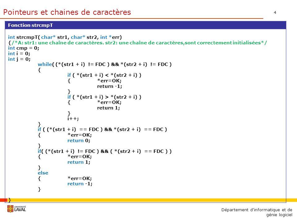 5 Département dinformatique et de génie logiciel Fonction strcatT char* strcatT(char* dest, char* srce, int *err) { /*A: dest: La chaîne de caractères de destination et srce: La chaîne de caractères à concaténer sont correctement initialisées*/ int i=0; int j=0; while( *(dest + i) != FDC ) { i++; } while( *(srce + j) != FDC ) { *(dest + i) = *(srce + j); i++; j++; } *err=OK; return dest; } Pointeurs et chaines de caractères
