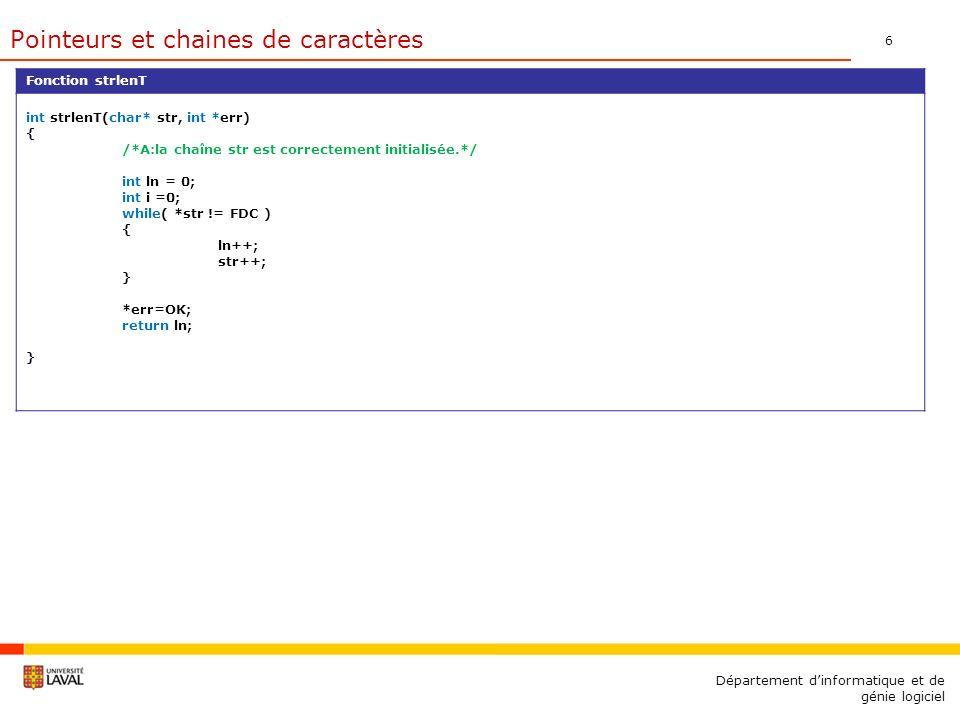 6 Département dinformatique et de génie logiciel Fonction strlenT int strlenT(char* str, int *err) { /*A:la chaîne str est correctement initialisée.*/ int ln = 0; int i =0; while( *str != FDC ) { ln++; str++; } *err=OK; return ln; } Pointeurs et chaines de caractères
