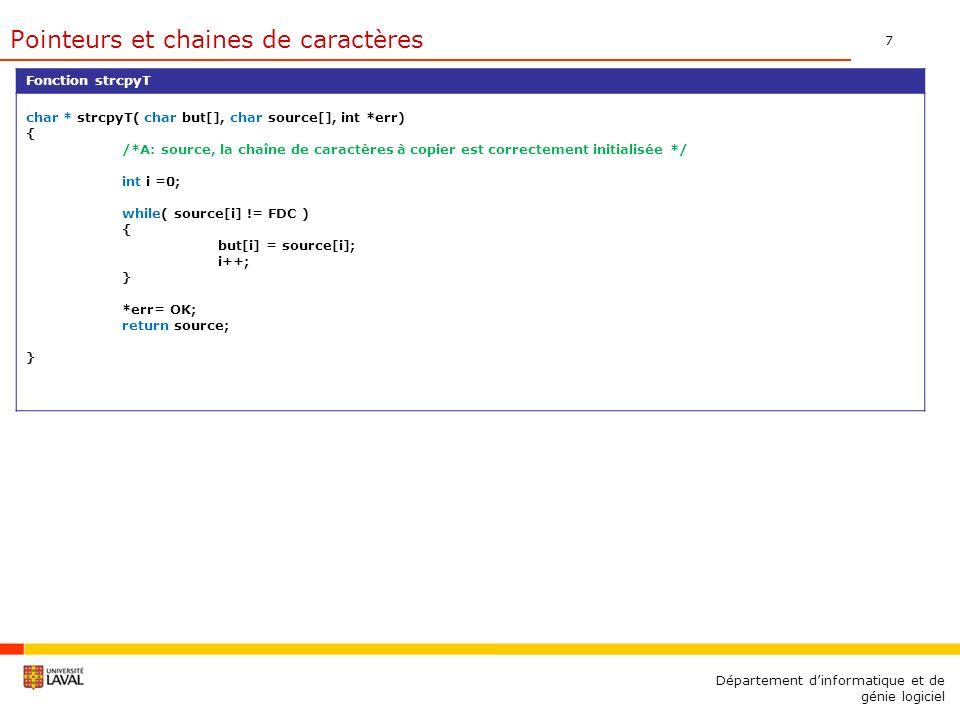 7 Département dinformatique et de génie logiciel Fonction strcpyT char * strcpyT( char but[], char source[], int *err) { /*A: source, la chaîne de caractères à copier est correctement initialisée */ int i =0; while( source[i] != FDC ) { but[i] = source[i]; i++; } *err= OK; return source; } Pointeurs et chaines de caractères