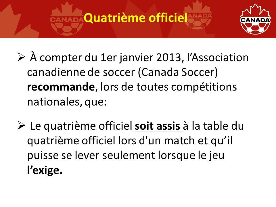Quatrième officiel À compter du 1er janvier 2013, lAssociation canadienne de soccer (Canada Soccer) recommande, lors de toutes compétitions nationales, que: Le quatrième officiel soit assis à la table du quatrième officiel lors d un match et quil puisse se lever seulement lorsque le jeu lexige.