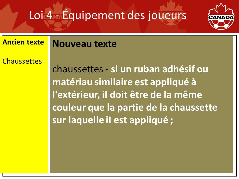 Loi 4 - Équipement des joueurs Ancien texte Chaussettes Nouveau texte chaussettes - si un ruban adhésif ou matériau similaire est appliqué à I extérieur, il doit être de la même couleur que la partie de la chaussette sur laquelle iI est appliqué ;