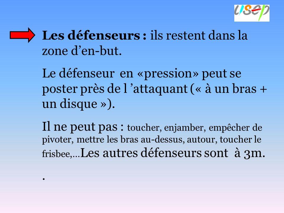 Les défenseurs : ils restent dans la zone den-but. Le défenseur en «pression» peut se poster près de l attaquant (« à un bras + un disque »). Il ne pe