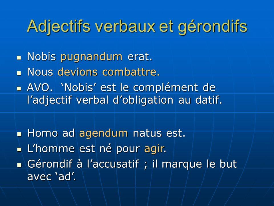 Adjectifs verbaux et gérondifs Nobis pugnandum erat. Nobis pugnandum erat. Nous devions combattre. Nous devions combattre. AVO. Nobis est le complémen
