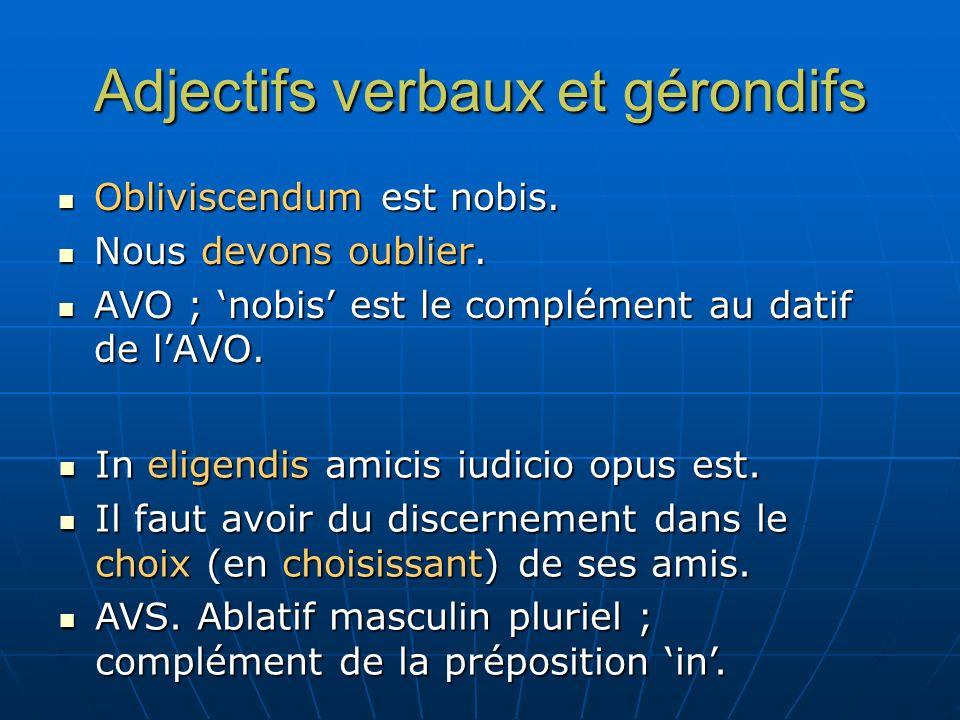Adjectifs verbaux et gérondifs Obliviscendum est nobis. Obliviscendum est nobis. Nous devons oublier. Nous devons oublier. AVO ; nobis est le compléme
