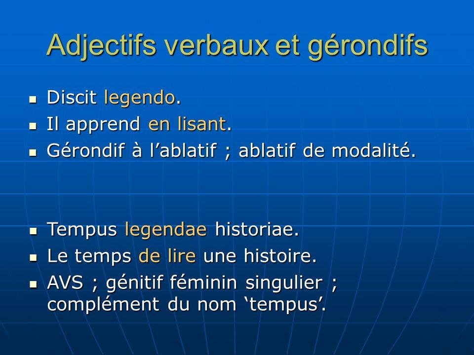 Adjectifs verbaux et gérondifs Discit legendo. Discit legendo. Il apprend en lisant. Il apprend en lisant. Gérondif à lablatif ; ablatif de modalité.