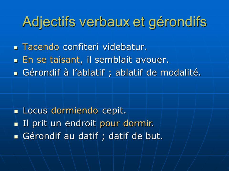 Adjectifs verbaux et gérondifs Tacendo confiteri videbatur. Tacendo confiteri videbatur. En se taisant, il semblait avouer. En se taisant, il semblait
