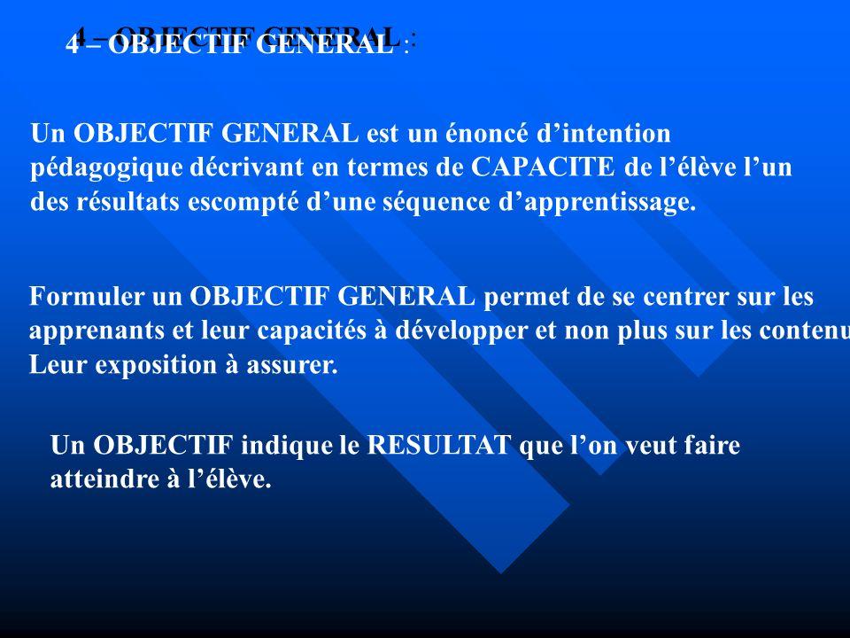 4 – OBJECTIF GENERAL : Un OBJECTIF GENERAL est un énoncé dintention pédagogique décrivant en termes de CAPACITE de lélève lun des résultats escompté d