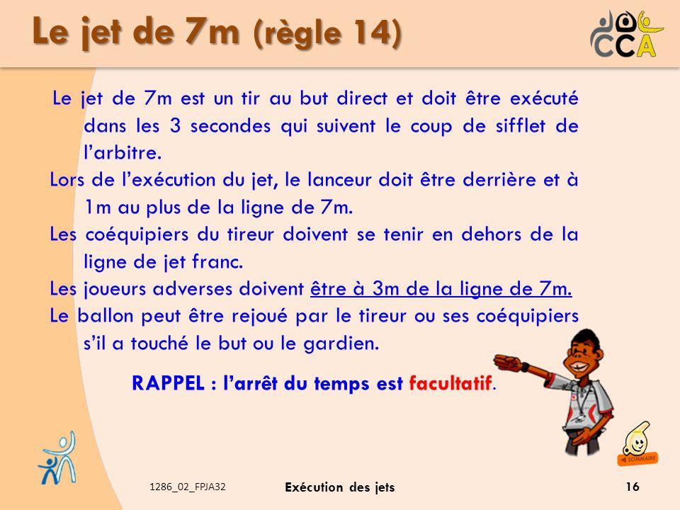 1286_02_FPJA32 Exécution des jets Le jet de 7m (règle 14) Le jet de 7m est un tir au but direct et doit être exécuté dans les 3 secondes qui suivent l