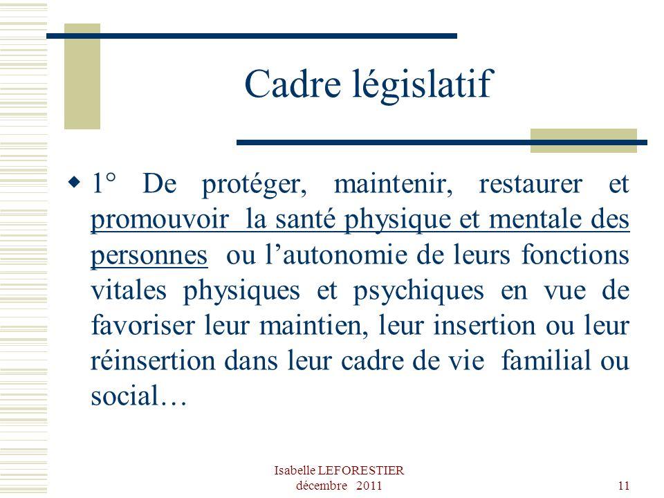 Isabelle LEFORESTIER décembre 201111 Cadre législatif 1° De protéger, maintenir, restaurer et promouvoir la santé physique et mentale des personnes ou