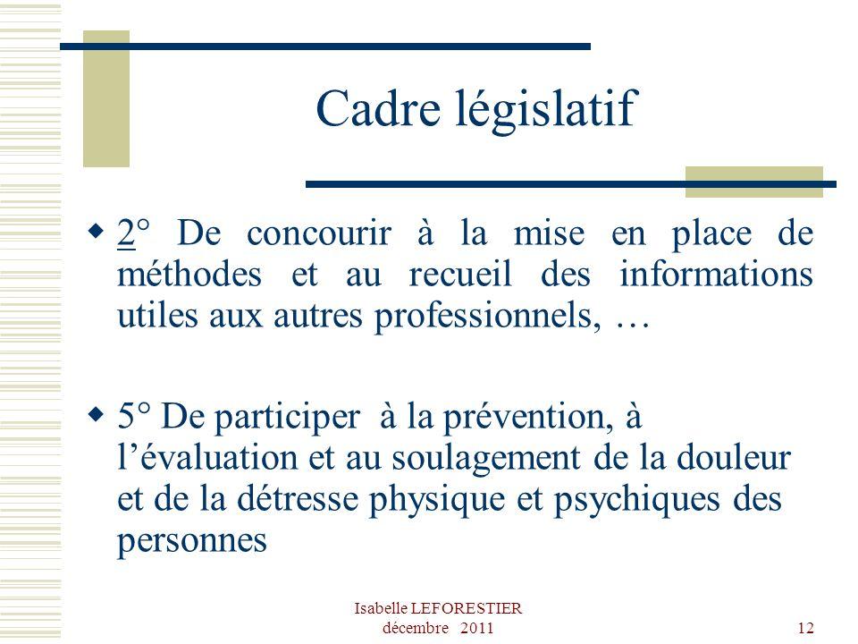 Isabelle LEFORESTIER décembre 201112 Cadre législatif 2° De concourir à la mise en place de méthodes et au recueil des informations utiles aux autres