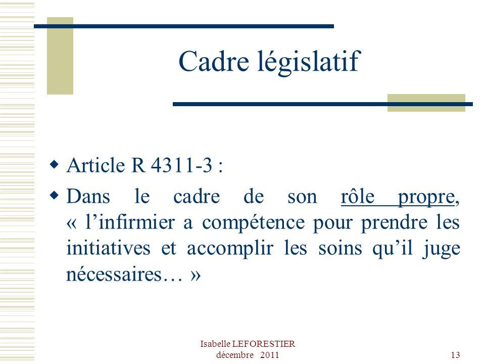Isabelle LEFORESTIER décembre 201113 Cadre législatif Article R 4311-3 : Dans le cadre de son rôle propre, « linfirmier a compétence pour prendre les