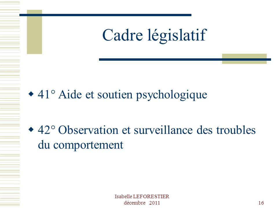 Isabelle LEFORESTIER décembre 201116 Cadre législatif 41° Aide et soutien psychologique 42° Observation et surveillance des troubles du comportement