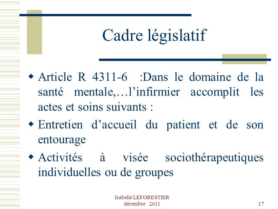 Isabelle LEFORESTIER décembre 201117 Cadre législatif Article R 4311-6 :Dans le domaine de la santé mentale,…linfirmier accomplit les actes et soins s